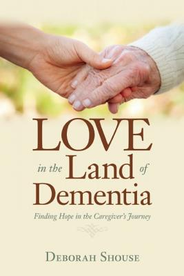 Love in the Land of Dementia By Shouse, Deborah